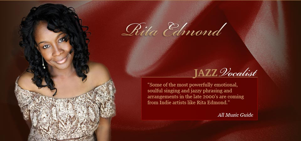 "Rita Edmond, Jazz Vocalist, "" Some of the most powerfully emotional, soulful singing and jazzy phrasing and arrangements in the late 2000's are coming from Indie artists like rita Edmond"" - All Music Guide"